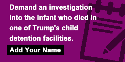 Demand an investigation into the infant who died in one of Trump's child detention facilities.
